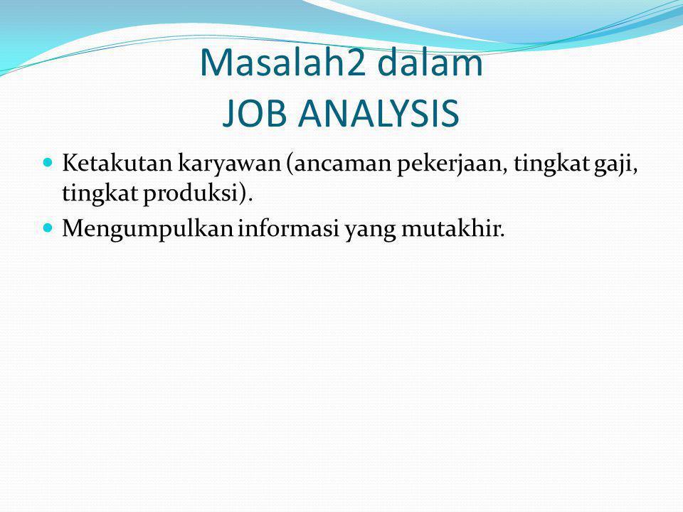 Masalah2 dalam JOB ANALYSIS Ketakutan karyawan (ancaman pekerjaan, tingkat gaji, tingkat produksi). Mengumpulkan informasi yang mutakhir.