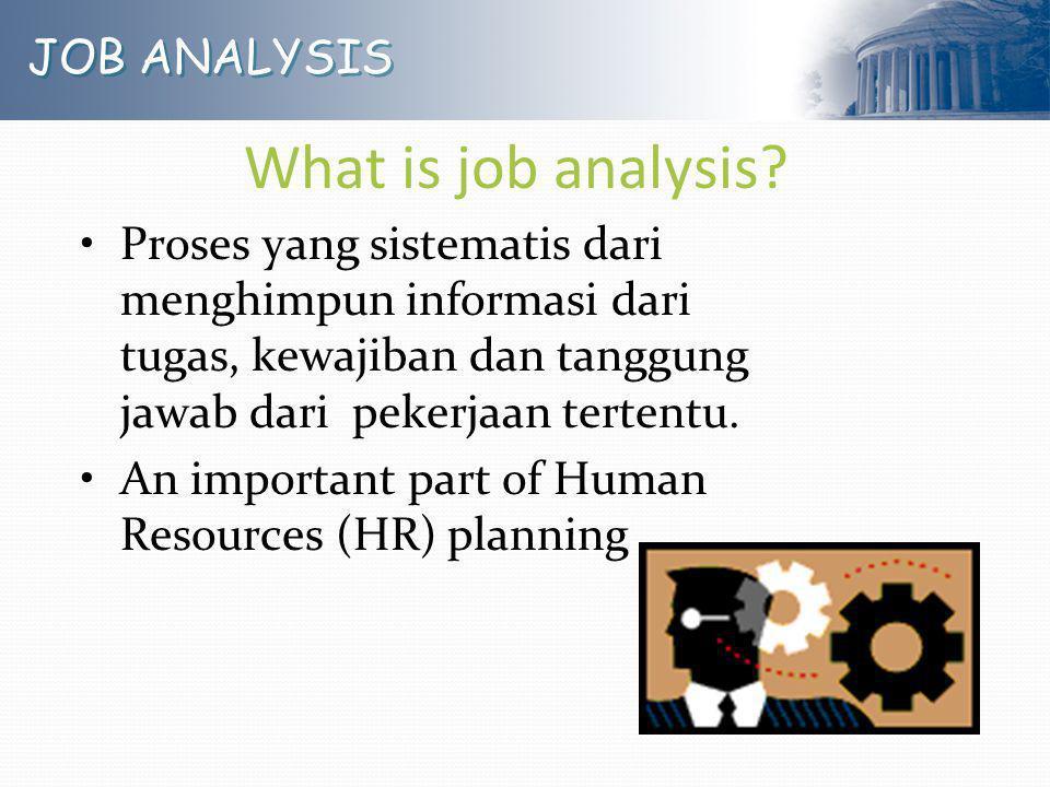 JOB ANALYSIS What is job analysis? Proses yang sistematis dari menghimpun informasi dari tugas, kewajiban dan tanggung jawab dari pekerjaan tertentu.