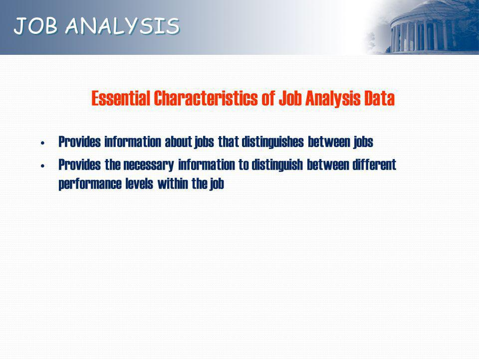 JOB ANALYSIS Provides information about jobs that distinguishes between jobs Provides the necessary information to distinguish between different performance levels within the job Essential Characteristics of Job Analysis Data