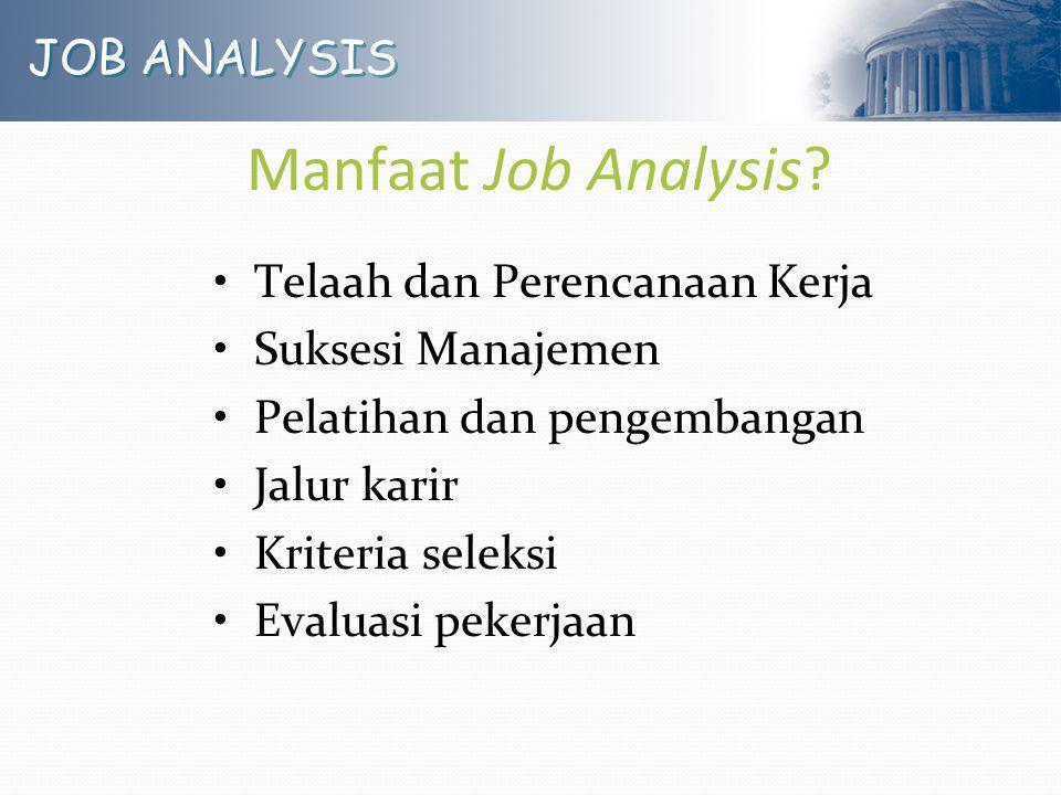 JOB ANALYSIS Manfaat Job Analysis? Telaah dan Perencanaan Kerja Suksesi Manajemen Pelatihan dan pengembangan Jalur karir Kriteria seleksi Evaluasi pek