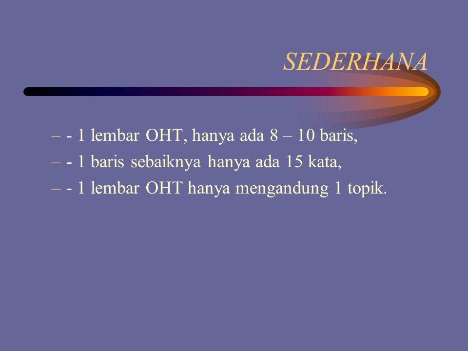SEDERHANA –- –- 1 lembar OHT, hanya ada 8 – 10 baris, –- 1 baris sebaiknya hanya ada 15 kata, –- 1 lembar OHT hanya mengandung 1 topik.