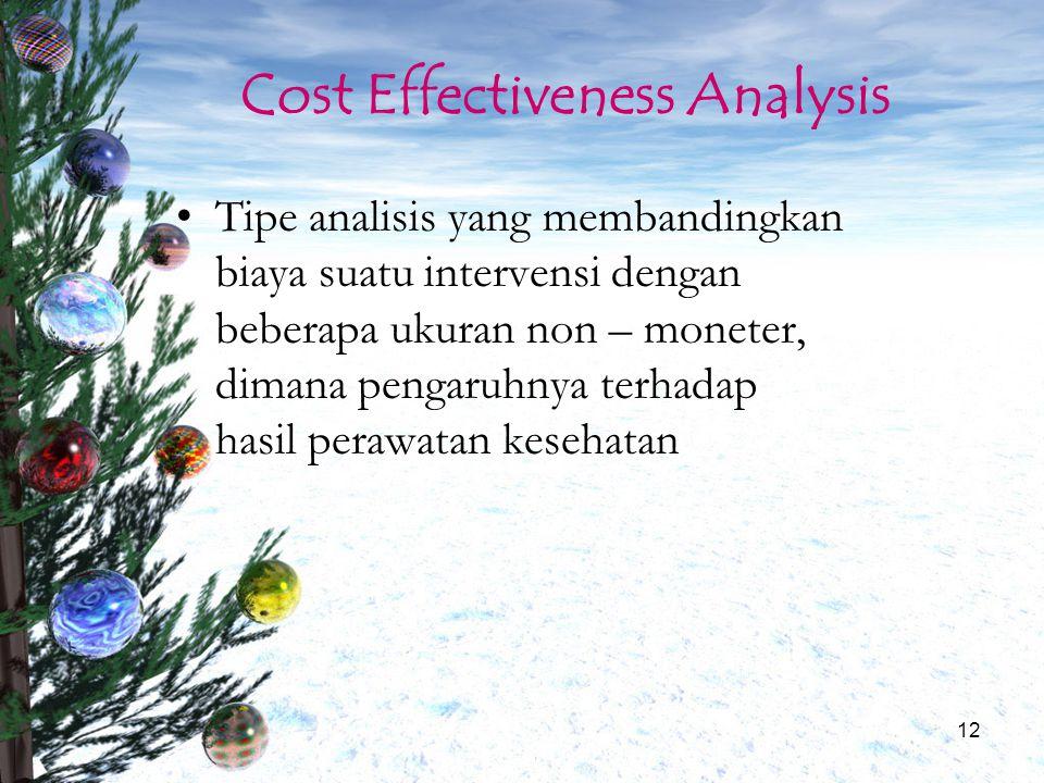 12 Cost Effectiveness Analysis Tipe analisis yang membandingkan biaya suatu intervensi dengan beberapa ukuran non – moneter, dimana pengaruhnya terhad