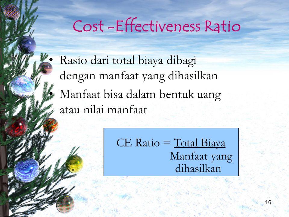 16 Cost -Effectiveness Ratio Rasio dari total biaya dibagi dengan manfaat yang dihasilkan Manfaat bisa dalam bentuk uang atau nilai manfaat CE Ratio =