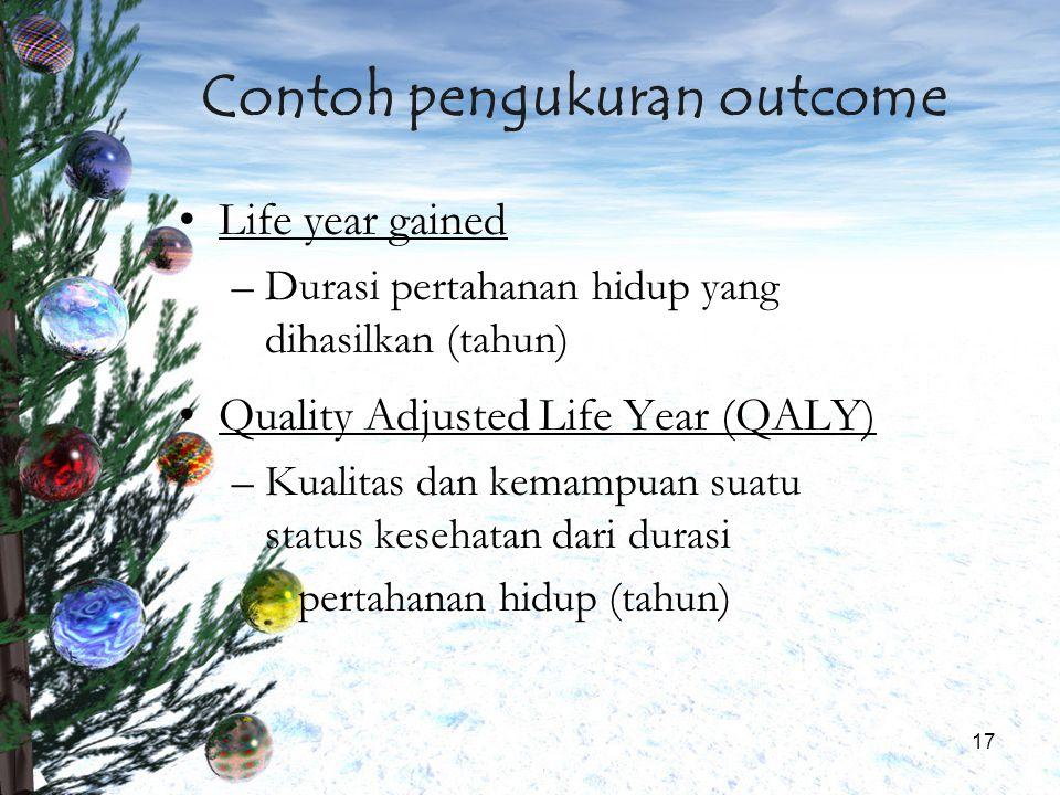 17 Contoh pengukuran outcome Life year gained –Durasi pertahanan hidup yang dihasilkan (tahun) Quality Adjusted Life Year (QALY) –Kualitas dan kemampu