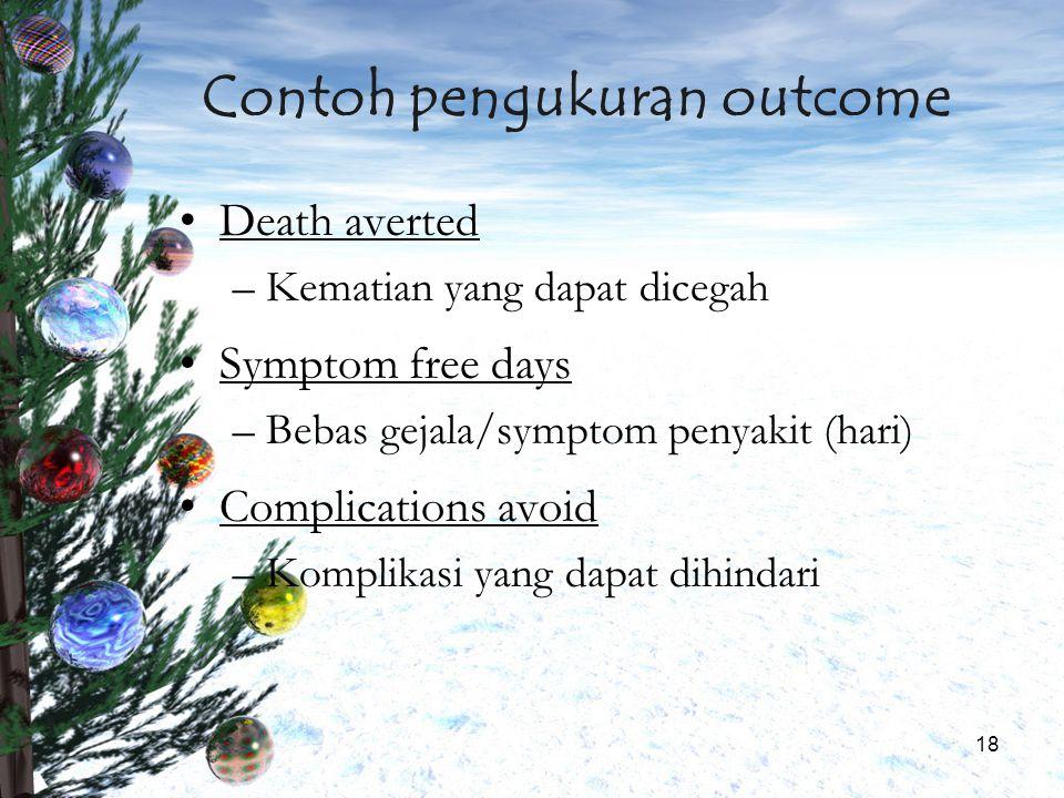 18 Contoh pengukuran outcome Death averted –Kematian yang dapat dicegah Symptom free days –Bebas gejala/symptom penyakit (hari) Complications avoid –K