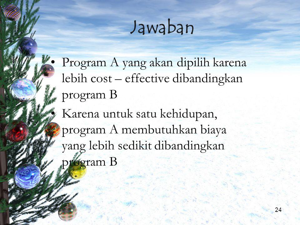 24 Jawaban Program A yang akan dipilih karena lebih cost – effective dibandingkan program B Karena untuk satu kehidupan, program A membutuhkan biaya y