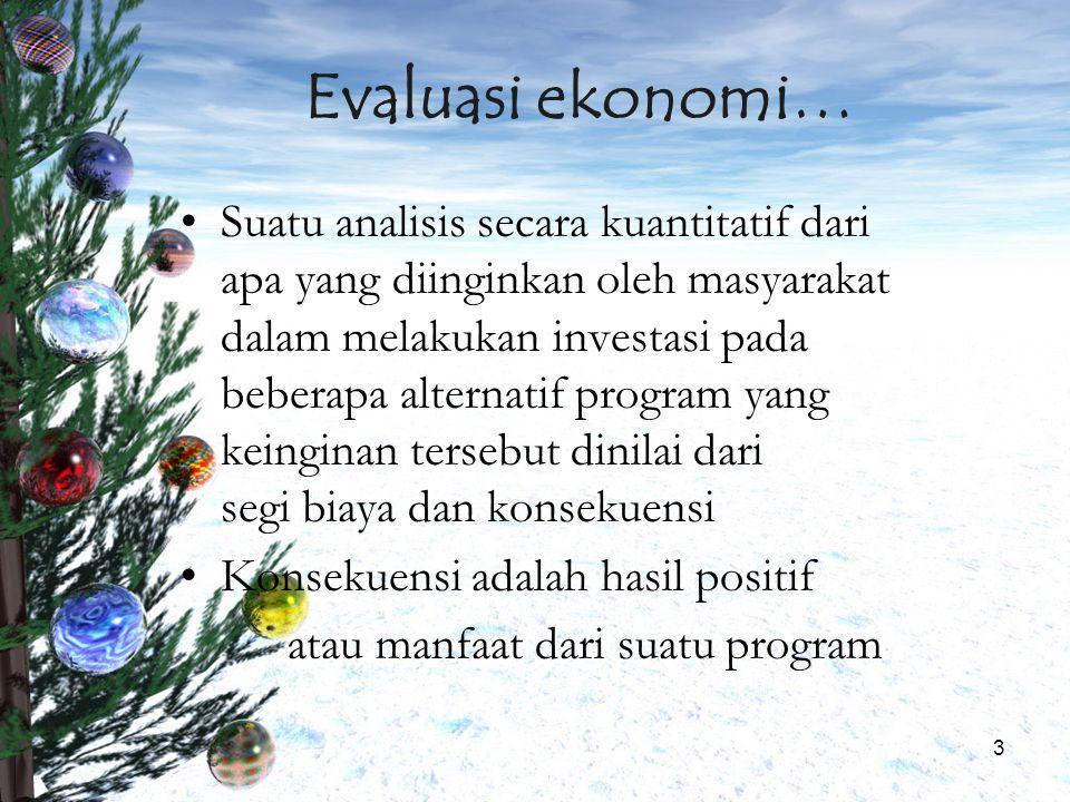 3 Evaluasi ekonomi… Suatu analisis secara kuantitatif dari apa yang diinginkan oleh masyarakat dalam melakukan investasi pada beberapa alternatif prog