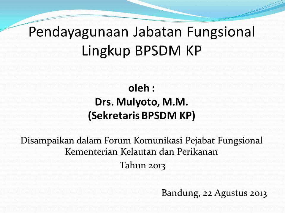 Pendayagunaan Jabatan Fungsional Lingkup BPSDM KP oleh : Drs. Mulyoto, M.M. (Sekretaris BPSDM KP) Disampaikan dalam Forum Komunikasi Pejabat Fungsiona