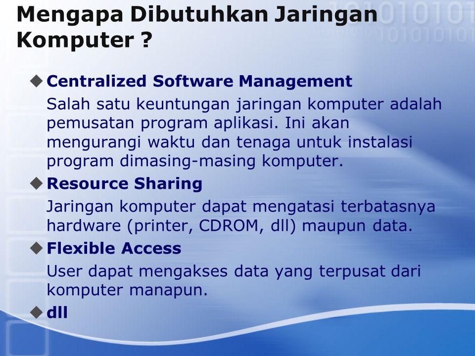 Mengapa Dibutuhkan Jaringan Komputer ?  Centralized Software Management Salah satu keuntungan jaringan komputer adalah pemusatan program aplikasi. In