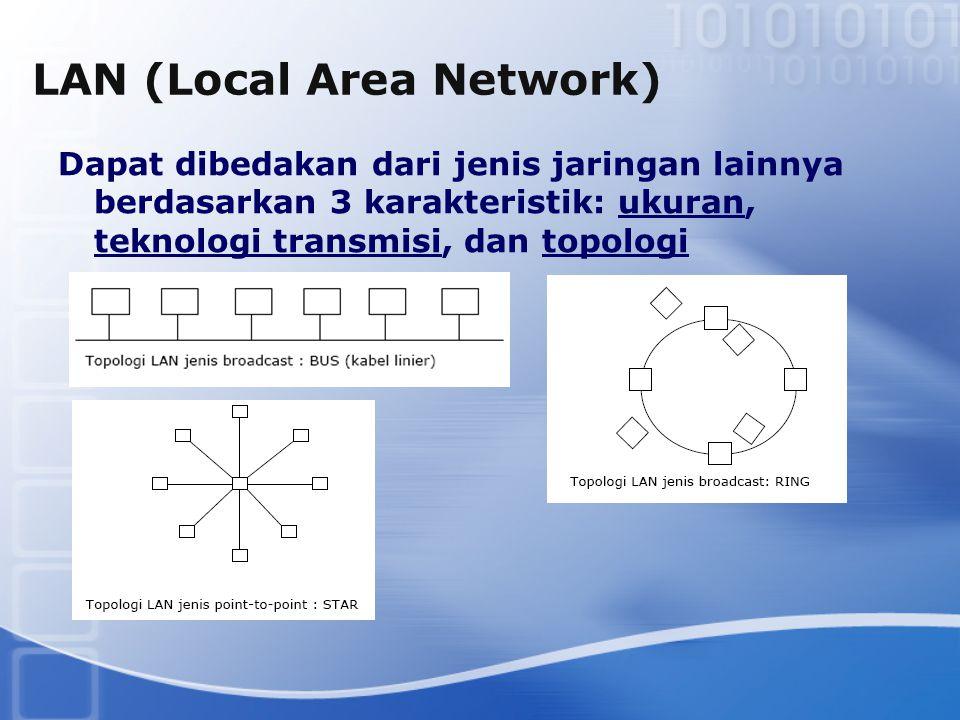 LAN (Local Area Network) Dapat dibedakan dari jenis jaringan lainnya berdasarkan 3 karakteristik: ukuran, teknologi transmisi, dan topologi