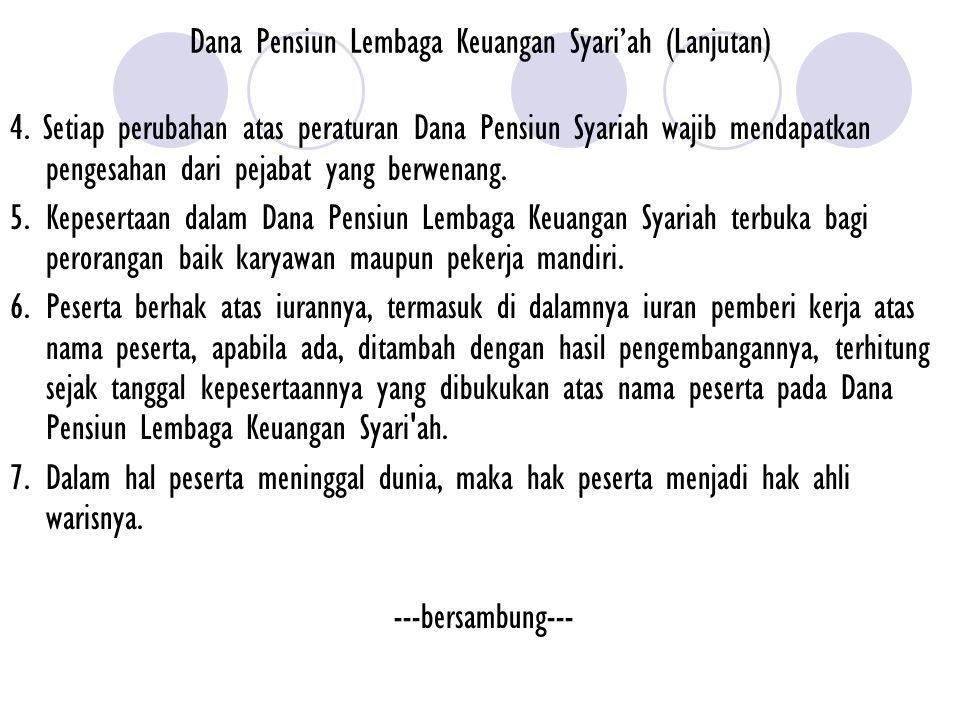 Dana Pensiun Lembaga Keuangan Syari'ah (Lanjutan) 4. Setiap perubahan atas peraturan Dana Pensiun Syariah wajib mendapatkan pengesahan dari pejabat ya