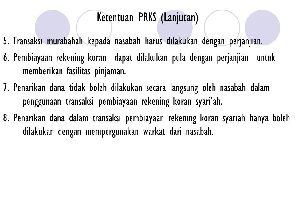 Ketentuan PRKS (Lanjutan) 5. Transaksi murabahah kepada nasabah harus dilakukan dengan perjanjian. 6. Pembiayaan rekening koran dapat dilakukan pula d