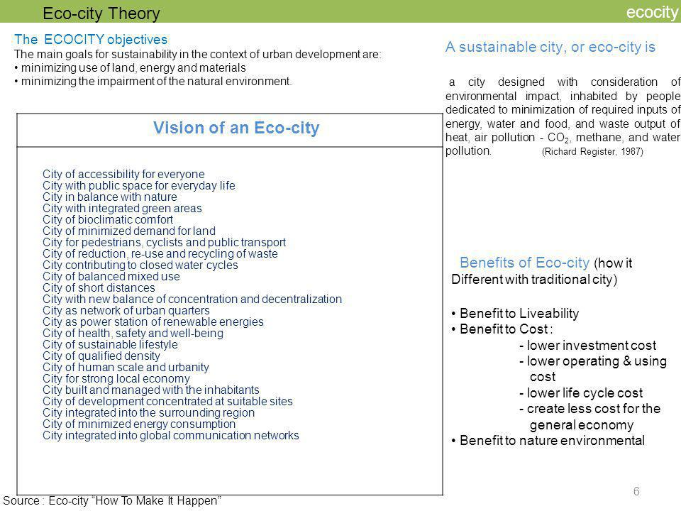 7 ecocity Ecological Dimensions Minimize demand for land (particularly for greenfield sites) Minimize primary material and primary energy consumption Optimize interaction with municipal and regional material flows Minimize impairment of the natural environment Maximize respect for natural context Minimize transport demand Socio-Cultural Dimensions Satisfy basic needs and realize structures for human care Minimize impairment of human health Maximize mental wellbeing and community feeling Maximize respect for (anthropogenic) context Create a framework for good governance Maximize awareness of sustainable development Economic Dimensions Realize a diversified, crisis-resistant, innovative local economy Minimize total life cycle costs (maximize productivity) Eco-city Theory : Tujuan Umum Eco-city Dipakai sebagai dasar untuk prinsip-prinsip Perencanaan eco-city