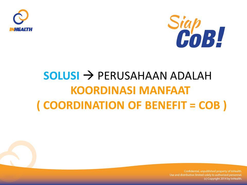 COB (Coordination of Benefit) Coordination of Benefit / koordinasi manfaat atau COB adalah bentuk koordinasi antara dua pihak (Perusahaan Asuransi) dalam penyelenggaraan Asuransi Kesehatan dimana para peserta mendapatkan penggantian biaya pelayananan kesehatan tidak melebihi 100% (seratus persen) dari realisasi biaya pelayanan kesehatan.