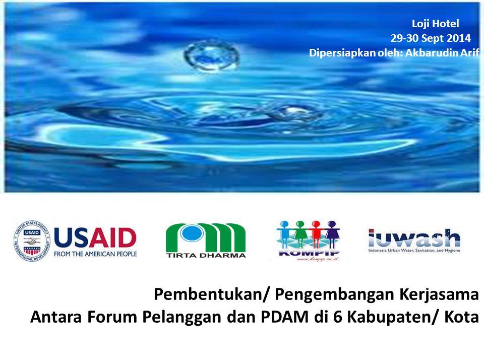 Pembentukan/ Pengembangan Kerjasama Antara Forum Pelanggan dan PDAM di 6 Kabupaten/ Kota Loji Hotel 29-30 Sept 2014 Dipersiapkan oleh: Akbarudin Arif