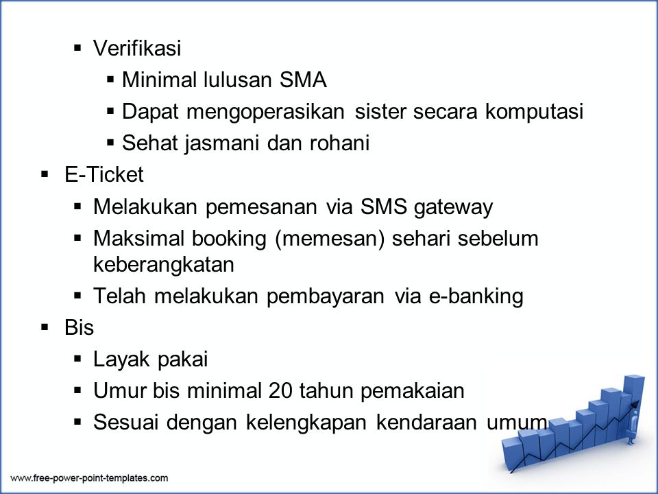  Verifikasi  Minimal lulusan SMA  Dapat mengoperasikan sister secara komputasi  Sehat jasmani dan rohani  E-Ticket  Melakukan pemesanan via SMS