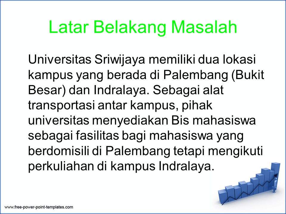 Latar Belakang Masalah Universitas Sriwijaya memiliki dua lokasi kampus yang berada di Palembang (Bukit Besar) dan Indralaya. Sebagai alat transportas