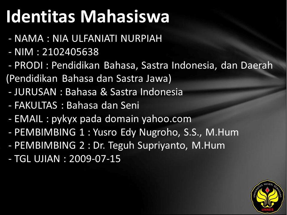 Identitas Mahasiswa - NAMA : NIA ULFANIATI NURPIAH - NIM : 2102405638 - PRODI : Pendidikan Bahasa, Sastra Indonesia, dan Daerah (Pendidikan Bahasa dan Sastra Jawa) - JURUSAN : Bahasa & Sastra Indonesia - FAKULTAS : Bahasa dan Seni - EMAIL : pykyx pada domain yahoo.com - PEMBIMBING 1 : Yusro Edy Nugroho, S.S., M.Hum - PEMBIMBING 2 : Dr.