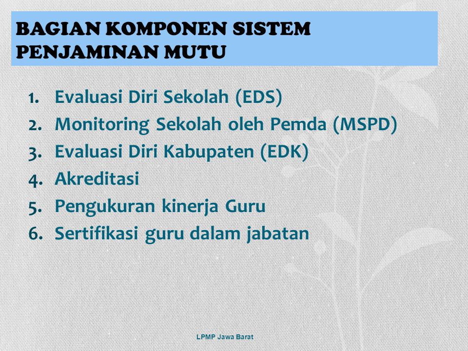 1.Evaluasi Diri Sekolah (EDS) 2.Monitoring Sekolah oleh Pemda (MSPD) 3.Evaluasi Diri Kabupaten (EDK) 4.Akreditasi 5.Pengukuran kinerja Guru 6.Sertifik