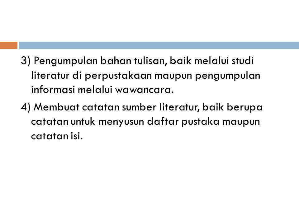 3) Pengumpulan bahan tulisan, baik melalui studi literatur di perpustakaan maupun pengumpulan informasi melalui wawancara. 4) Membuat catatan sumber l