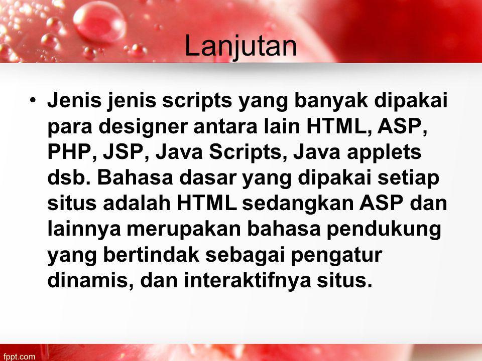 Lanjutan Jenis jenis scripts yang banyak dipakai para designer antara lain HTML, ASP, PHP, JSP, Java Scripts, Java applets dsb.