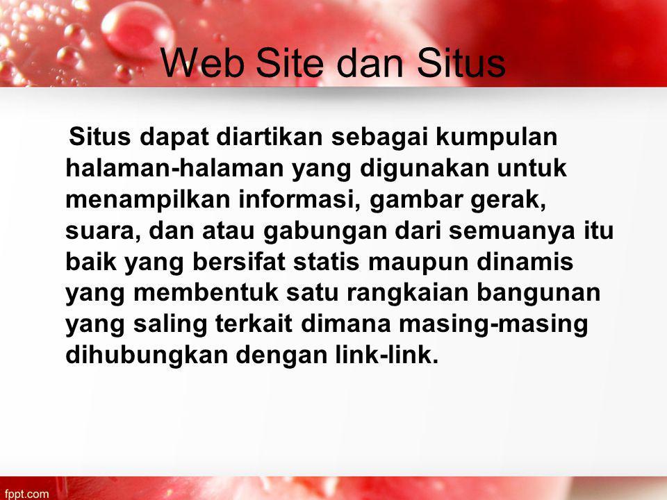 Web Site dan Situs Situs dapat diartikan sebagai kumpulan halaman-halaman yang digunakan untuk menampilkan informasi, gambar gerak, suara, dan atau gabungan dari semuanya itu baik yang bersifat statis maupun dinamis yang membentuk satu rangkaian bangunan yang saling terkait dimana masing-masing dihubungkan dengan link-link.