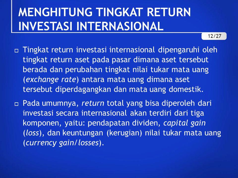 MENGHITUNG TINGKAT RETURN INVESTASI INTERNASIONAL  Tingkat return investasi internasional dipengaruhi oleh tingkat return aset pada pasar dimana aset tersebut berada dan perubahan tingkat nilai tukar mata uang (exchange rate) antara mata uang dimana aset tersebut diperdagangkan dan mata uang domestik.