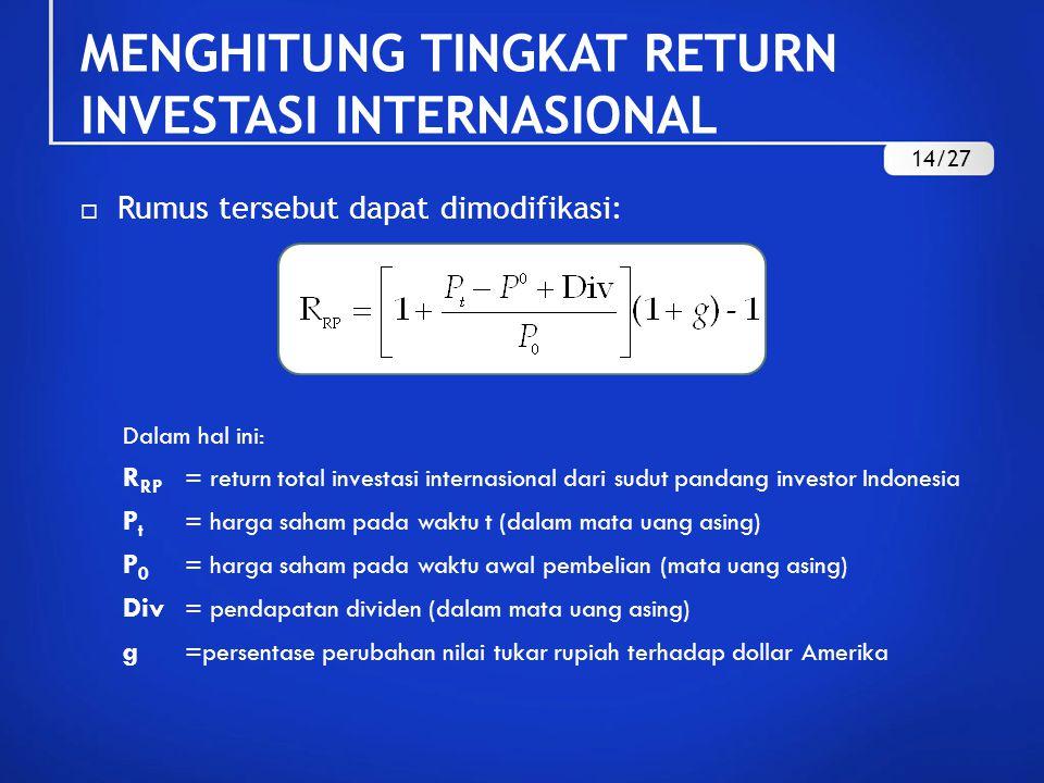  Rumus tersebut dapat dimodifikasi: Dalam hal ini: R RP = return total investasi internasional dari sudut pandang investor Indonesia P t = harga saham pada waktu t (dalam mata uang asing) P 0 = harga saham pada waktu awal pembelian (mata uang asing) Div = pendapatan dividen (dalam mata uang asing) g =persentase perubahan nilai tukar rupiah terhadap dollar Amerika MENGHITUNG TINGKAT RETURN INVESTASI INTERNASIONAL 14/27