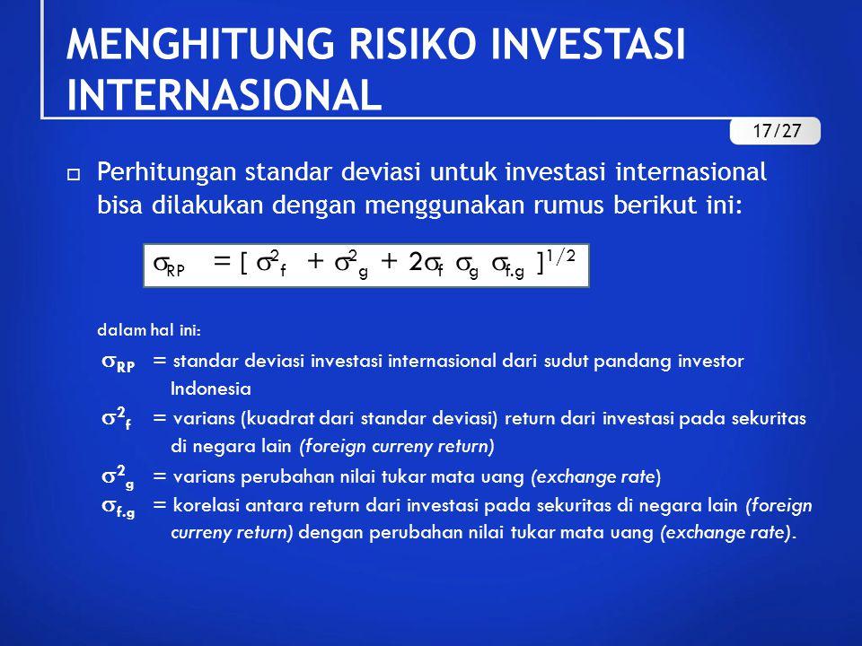 MENGHITUNG RISIKO INVESTASI INTERNASIONAL  Perhitungan standar deviasi untuk investasi internasional bisa dilakukan dengan menggunakan rumus berikut ini:  RP = [  2 f +  2 g + 2  f  g  f.g ] 1/2 dalam hal ini:  RP = standar deviasi investasi internasional dari sudut pandang investor Indonesia  2 f = varians (kuadrat dari standar deviasi) return dari investasi pada sekuritas di negara lain (foreign curreny return)  2 g = varians perubahan nilai tukar mata uang (exchange rate)  f.g = korelasi antara return dari investasi pada sekuritas di negara lain (foreign curreny return) dengan perubahan nilai tukar mata uang (exchange rate).