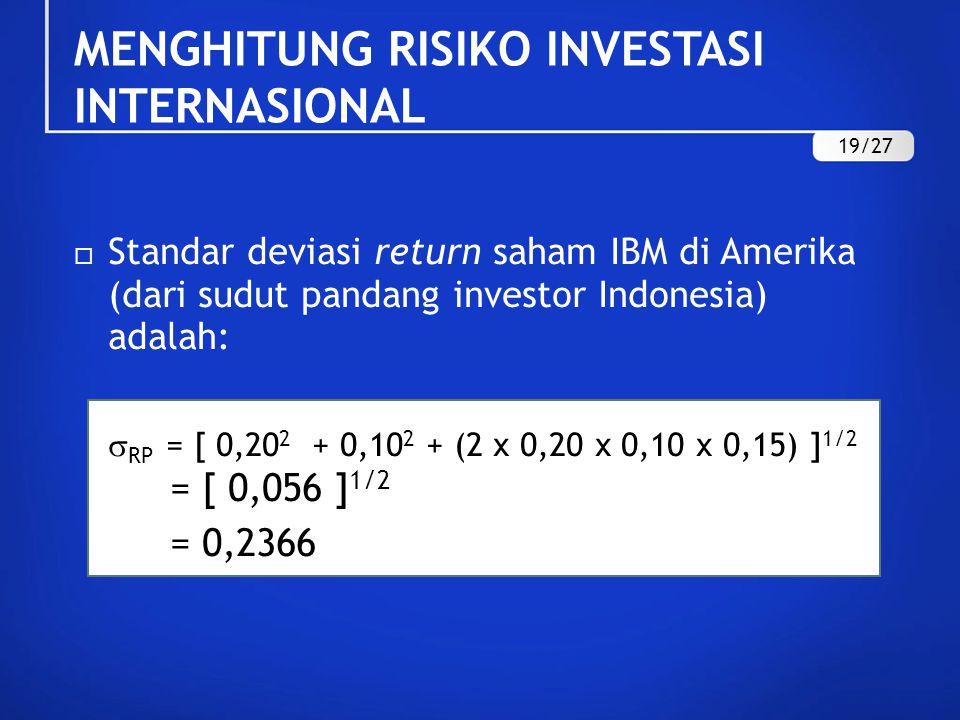  Standar deviasi return saham IBM di Amerika (dari sudut pandang investor Indonesia) adalah:  RP = [ 0,20 2 + 0,10 2 + (2 x 0,20 x 0,10 x 0,15) ] 1/2 = [ 0,056 ] 1/2 = 0,2366 MENGHITUNG RISIKO INVESTASI INTERNASIONAL 19/27