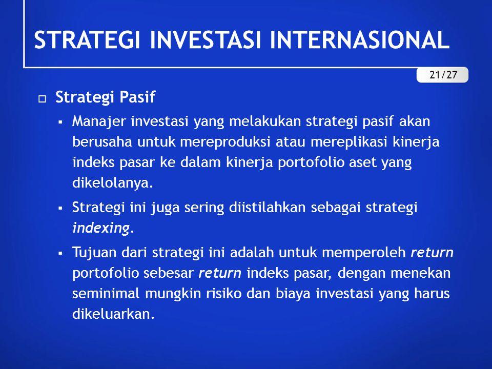 STRATEGI INVESTASI INTERNASIONAL  Strategi Pasif  Manajer investasi yang melakukan strategi pasif akan berusaha untuk mereproduksi atau mereplikasi kinerja indeks pasar ke dalam kinerja portofolio aset yang dikelolanya.
