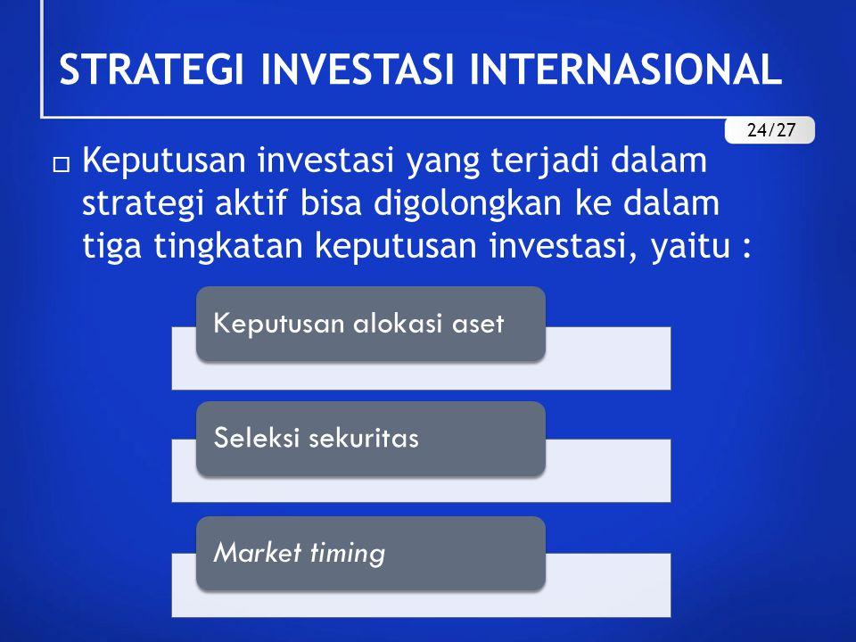  Keputusan investasi yang terjadi dalam strategi aktif bisa digolongkan ke dalam tiga tingkatan keputusan investasi, yaitu : STRATEGI INVESTASI INTERNASIONAL 24/27 Keputusan alokasi asetSeleksi sekuritasMarket timing