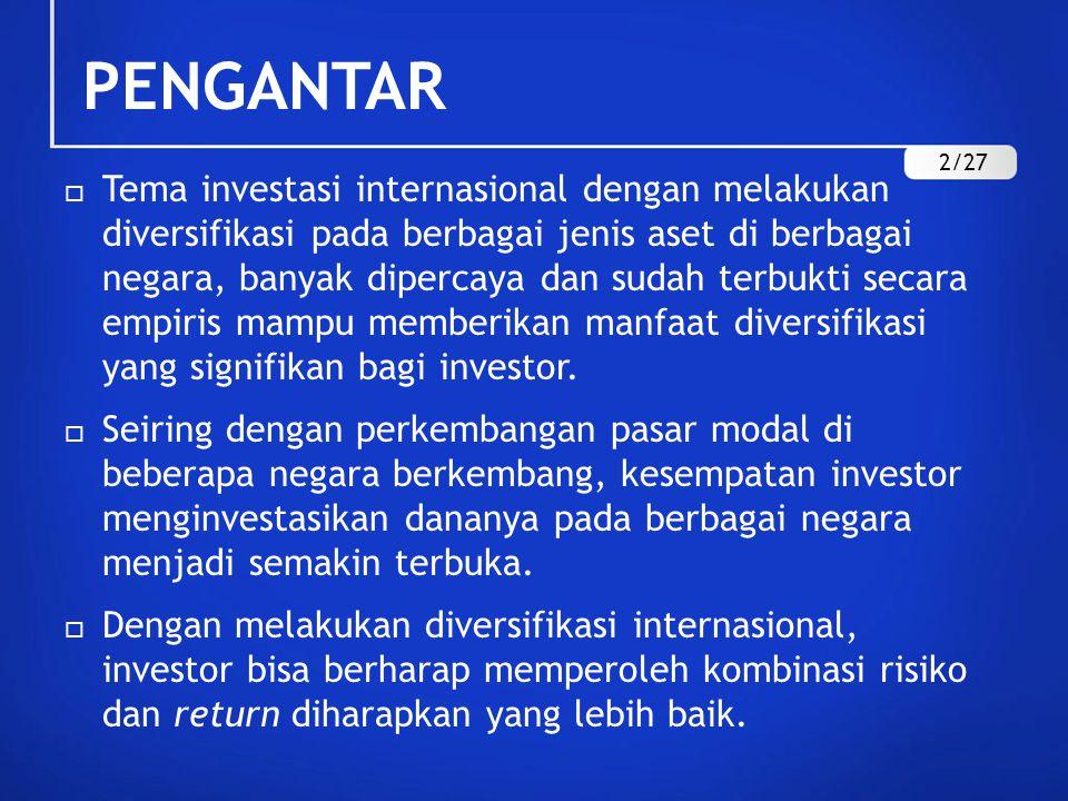 PENGANTAR  Tema investasi internasional dengan melakukan diversifikasi pada berbagai jenis aset di berbagai negara, banyak dipercaya dan sudah terbukti secara empiris mampu memberikan manfaat diversifikasi yang signifikan bagi investor.
