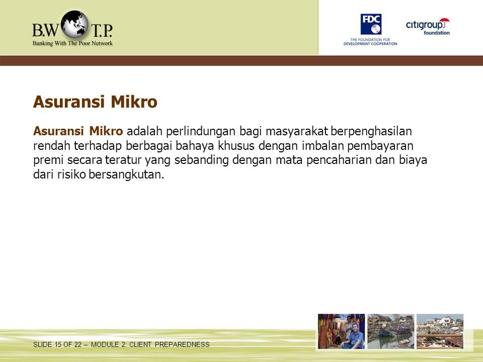 SLIDE 15 OF 22 – MODULE 2: CLIENT PREPAREDNESS Asuransi Mikro Asuransi Mikro adalah perlindungan bagi masyarakat berpenghasilan rendah terhadap berbag