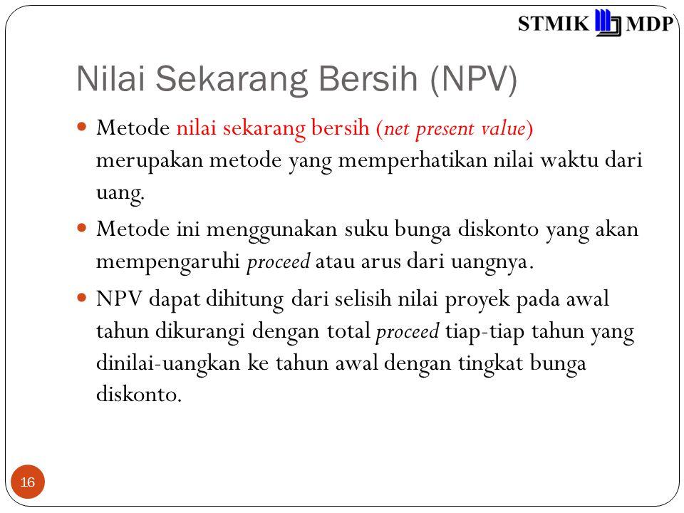 Nilai Sekarang Bersih (NPV) 16 Metode nilai sekarang bersih (net present value) merupakan metode yang memperhatikan nilai waktu dari uang. Metode ini