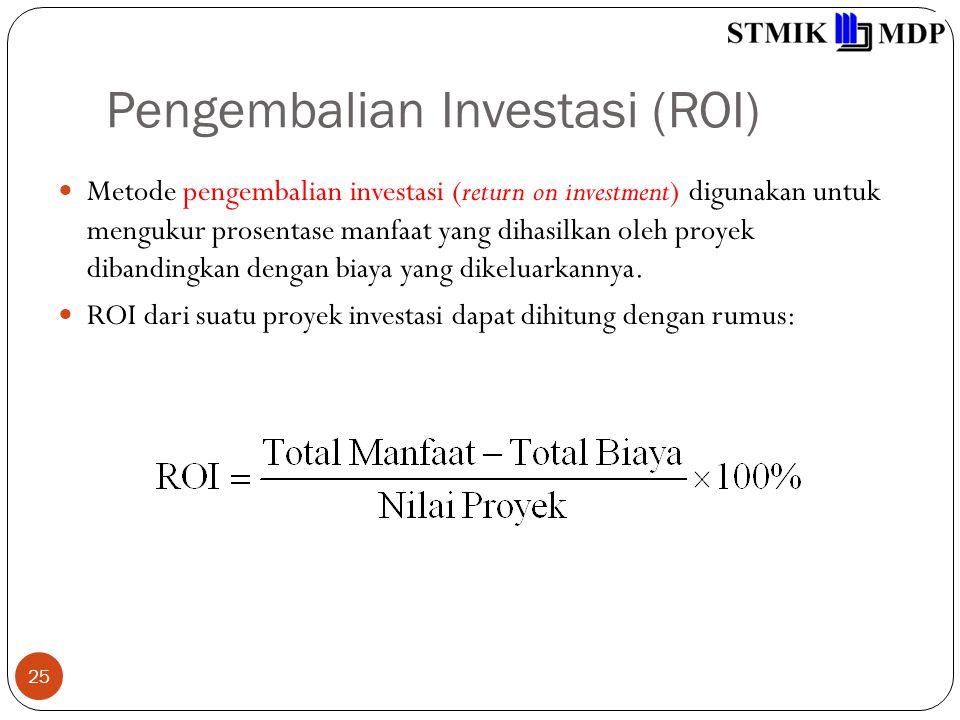 Pengembalian Investasi (ROI) 25 Metode pengembalian investasi (return on investment) digunakan untuk mengukur prosentase manfaat yang dihasilkan oleh proyek dibandingkan dengan biaya yang dikeluarkannya.