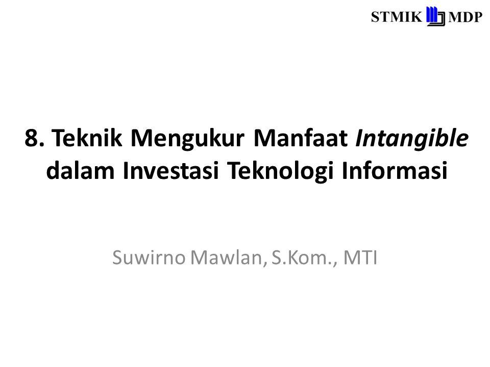 8. Teknik Mengukur Manfaat Intangible dalam Investasi Teknologi Informasi Suwirno Mawlan, S.Kom., MTI