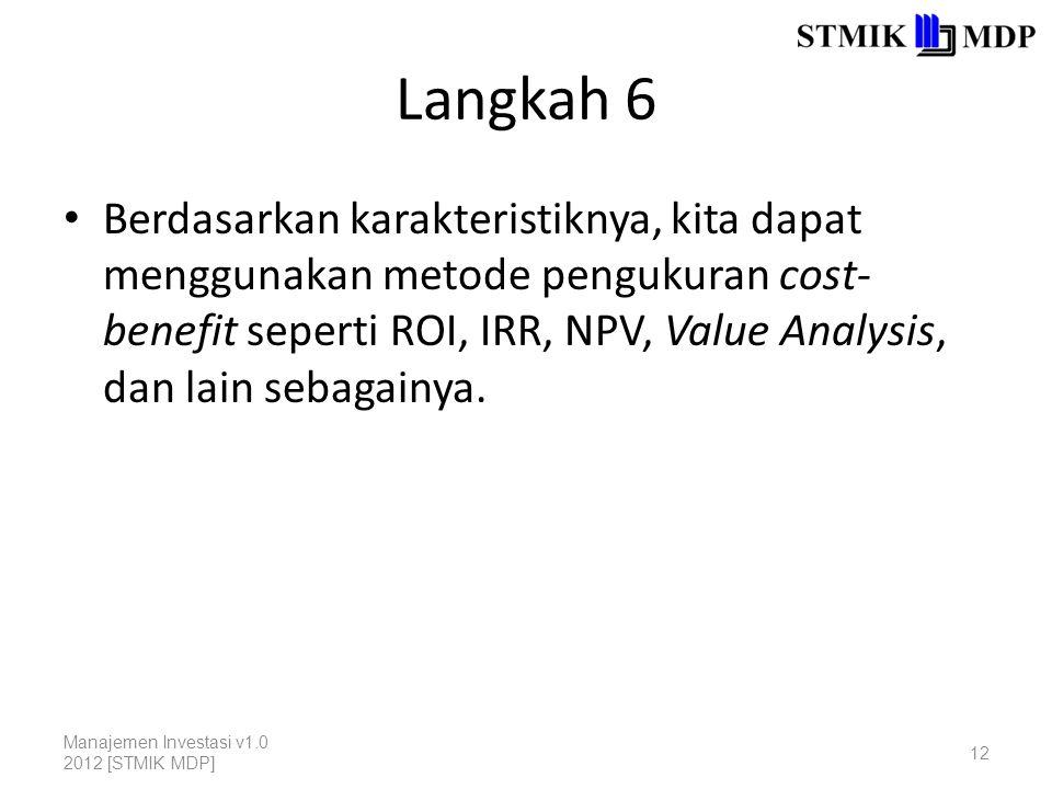 Langkah 6 Berdasarkan karakteristiknya, kita dapat menggunakan metode pengukuran cost- benefit seperti ROI, IRR, NPV, Value Analysis, dan lain sebagai