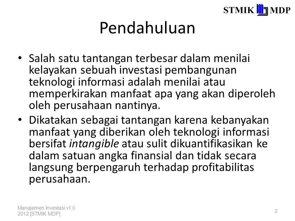 Mengukur Manfaat Intangible David Silk (1990) mengemukakan 6 langkah utama untuk mengukur manfaat intangible, yaitu: 1.Menkonseptualisasikan dampak atau manfaat yang kira-kira akan diperoleh perusahaan dengan diimplementasikannya sistem baru; 2.Melihat perubahan langsung apa yang kira-kira akan terjadi terkait dengan manfaat yang telah didefinisikan pada langkah sebelumnya; Manajemen Investasi v1.0 2012 [STMIK MDP] 3