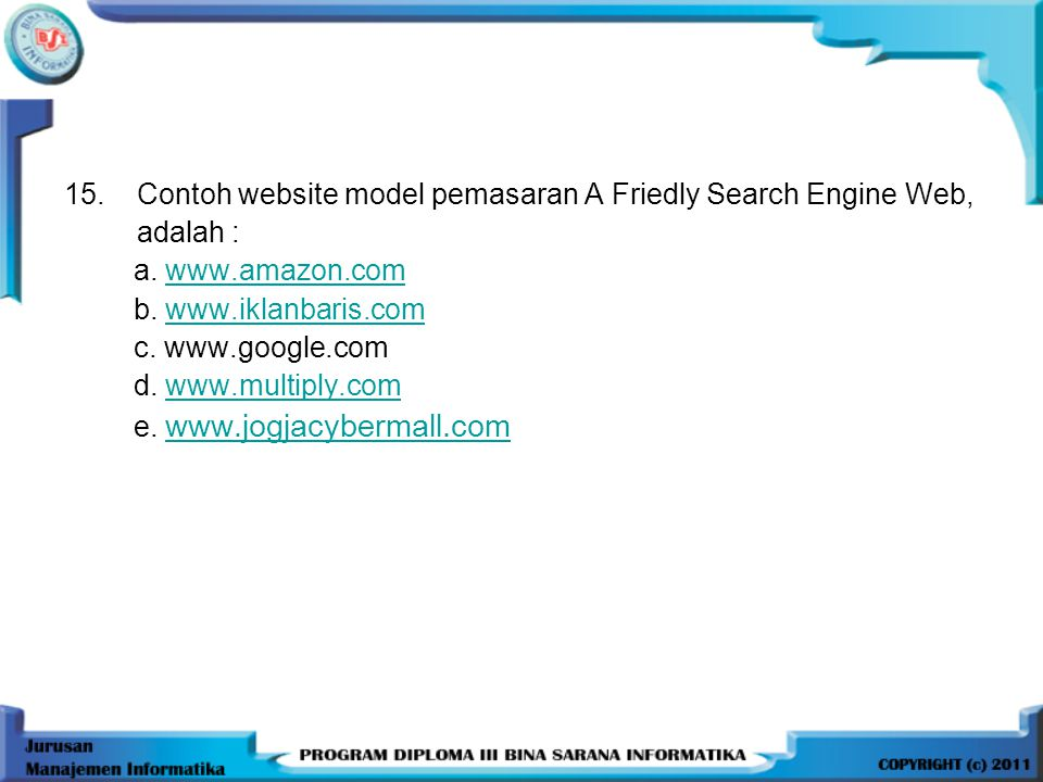 15.Contoh website model pemasaran A Friedly Search Engine Web, adalah : a. www.amazon.comwww.amazon.com b. www.iklanbaris.comwww.iklanbaris.com c. www
