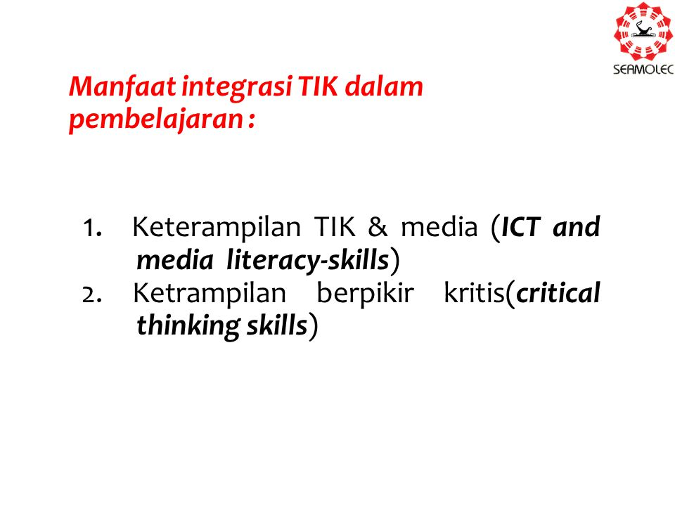 Manfaat integrasi TIK dalam pembelajaran : 1. Keterampilan TIK & media (ICT and media literacy-skills) 2. Ketrampilan berpikir kritis(critical thinkin