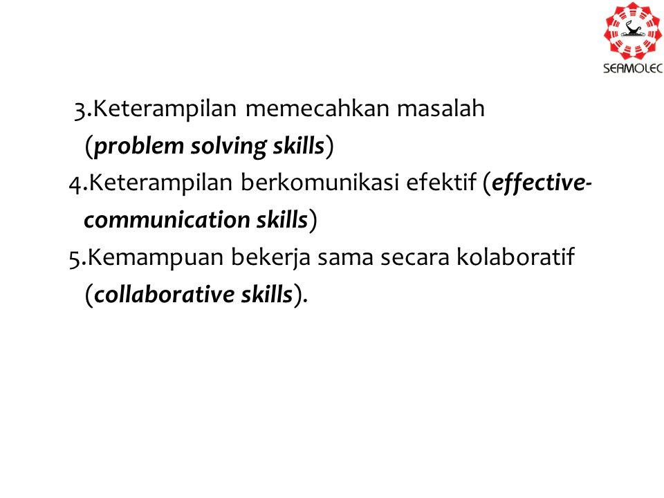 3.Keterampilan memecahkan masalah (problem solving skills) 4.Keterampilan berkomunikasi efektif (effective- communication skills) 5.Kemampuan bekerja sama secara kolaboratif (collaborative skills).