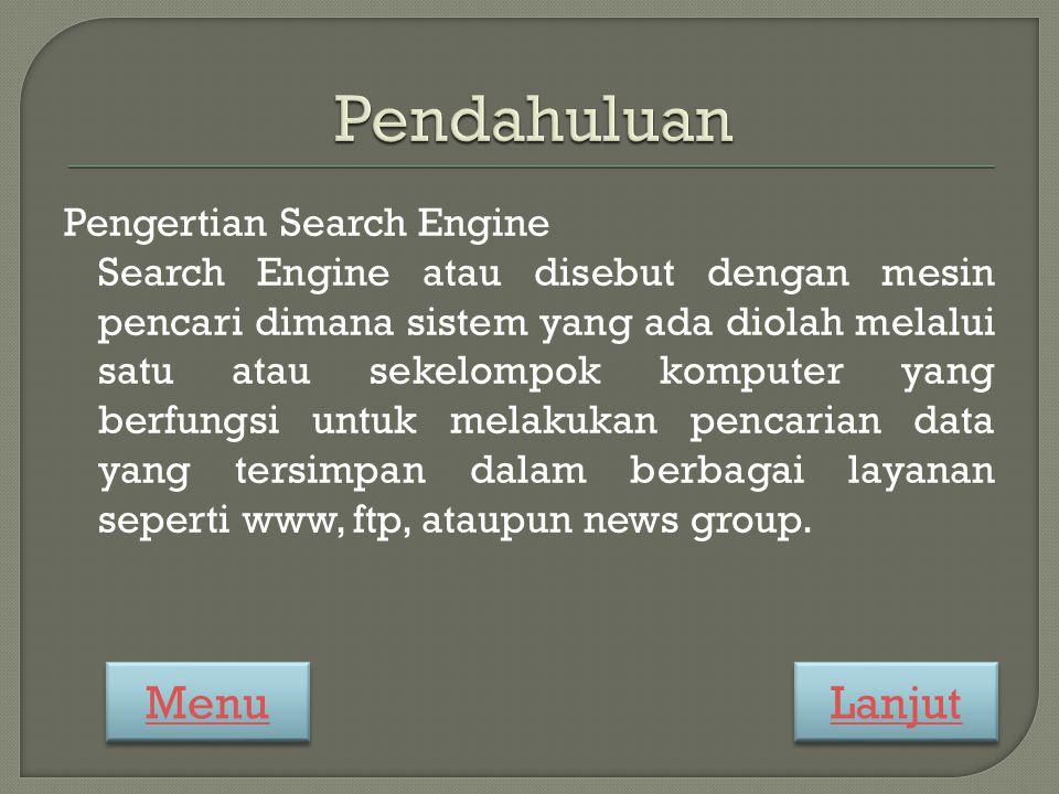 Pengertian Search Engine Search Engine atau disebut dengan mesin pencari dimana sistem yang ada diolah melalui satu atau sekelompok komputer yang berfungsi untuk melakukan pencarian data yang tersimpan dalam berbagai layanan seperti www, ftp, ataupun news group.
