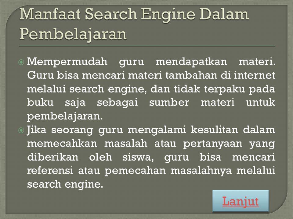  Mempermudah guru mendapatkan materi. Guru bisa mencari materi tambahan di internet melalui search engine, dan tidak terpaku pada buku saja sebagai s