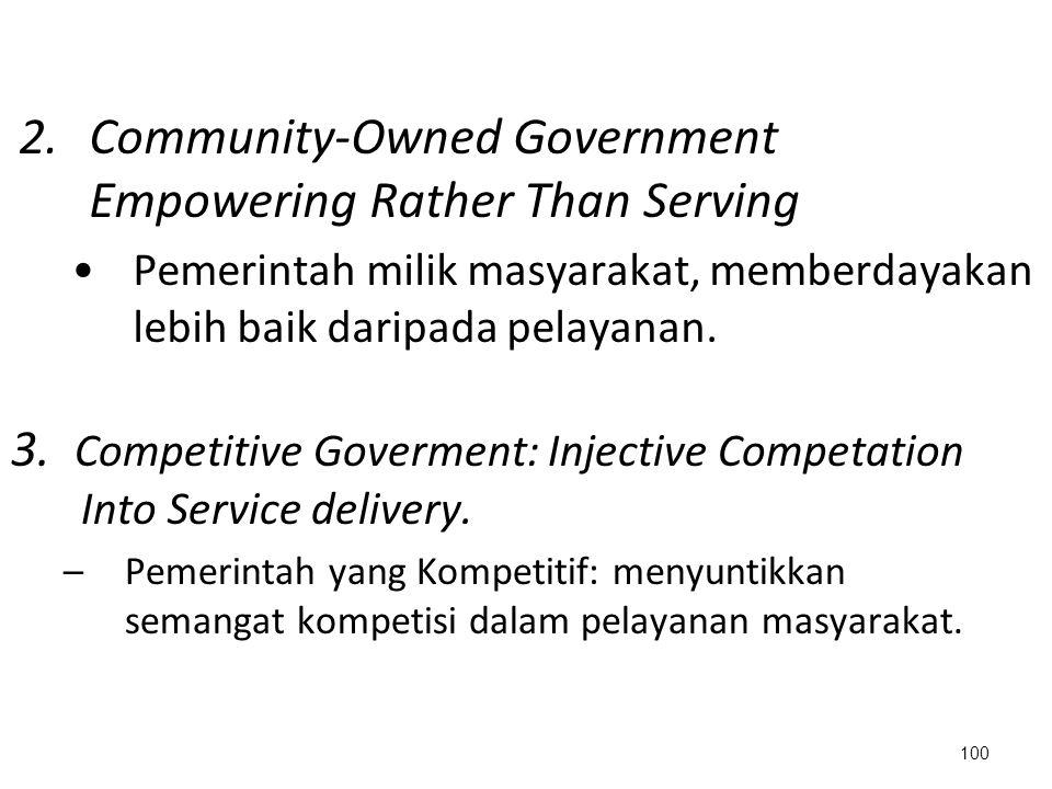 2.Community-Owned Government Empowering Rather Than Serving Pemerintah milik masyarakat, memberdayakan lebih baik daripada pelayanan. 100 3. Competiti