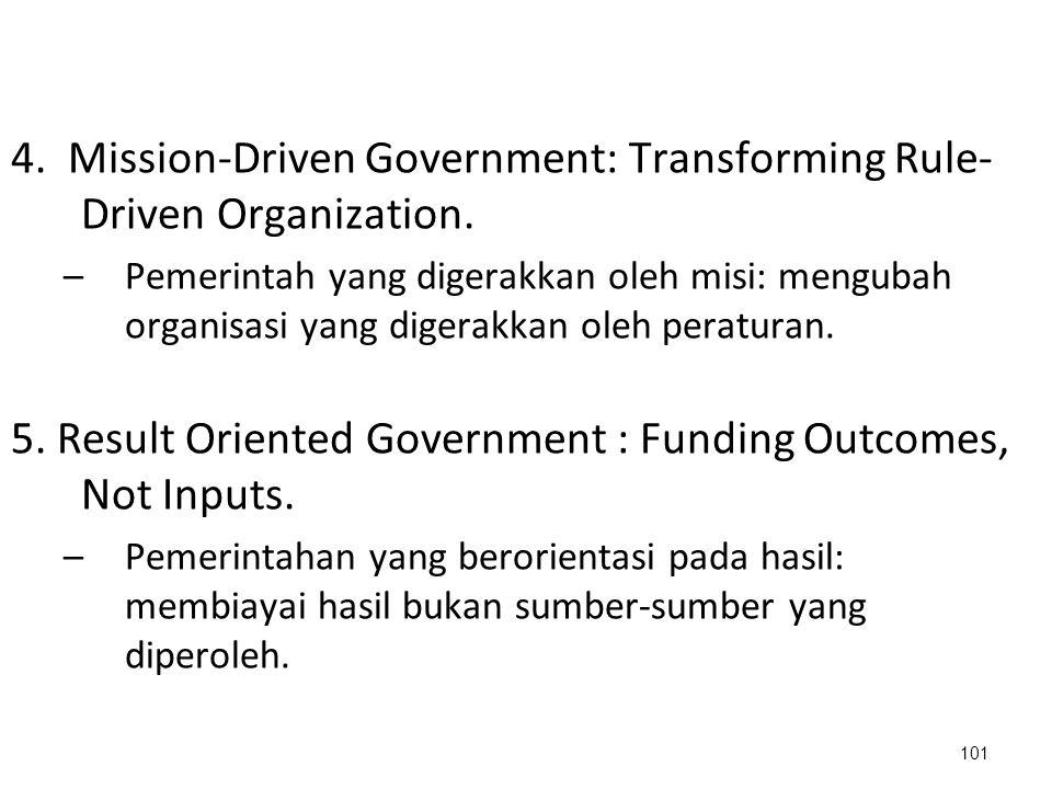 4. Mission-Driven Government: Transforming Rule- Driven Organization. –Pemerintah yang digerakkan oleh misi: mengubah organisasi yang digerakkan oleh