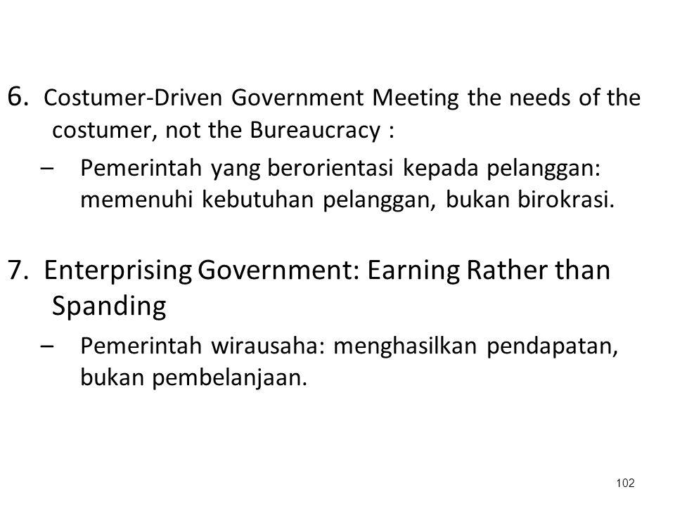 6. Costumer-Driven Government Meeting the needs of the costumer, not the Bureaucracy : –Pemerintah yang berorientasi kepada pelanggan: memenuhi kebutu
