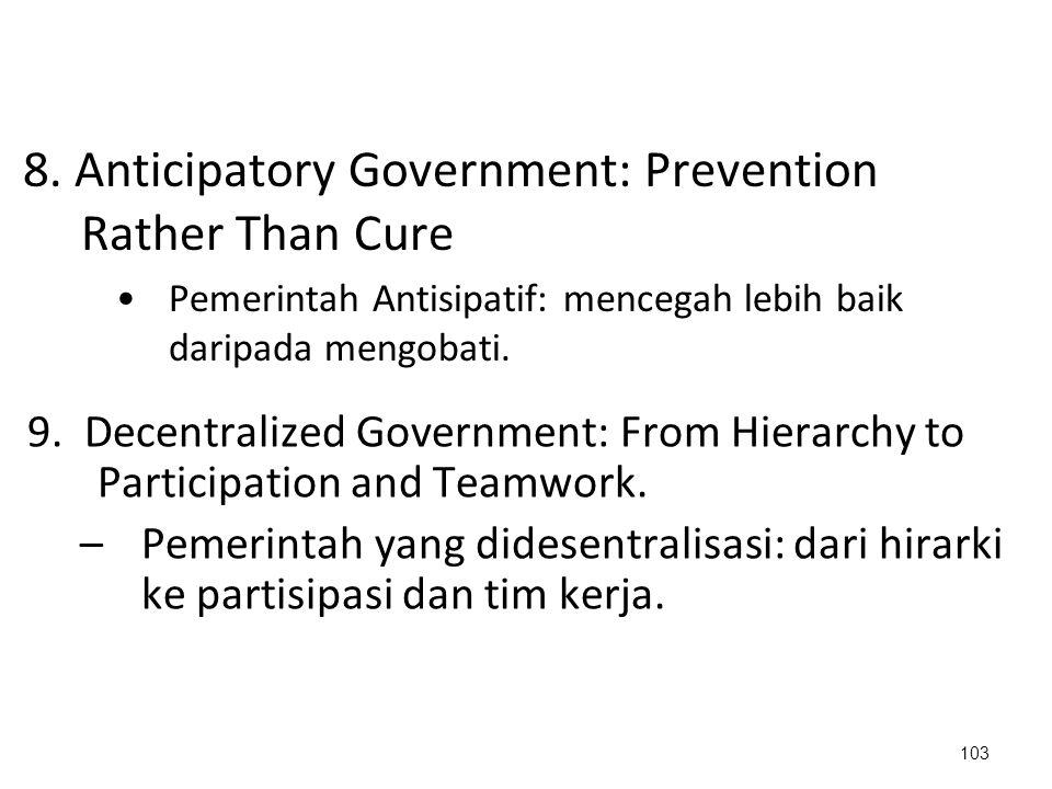 8. Anticipatory Government: Prevention Rather Than Cure Pemerintah Antisipatif: mencegah lebih baik daripada mengobati. 103 9. Decentralized Governmen