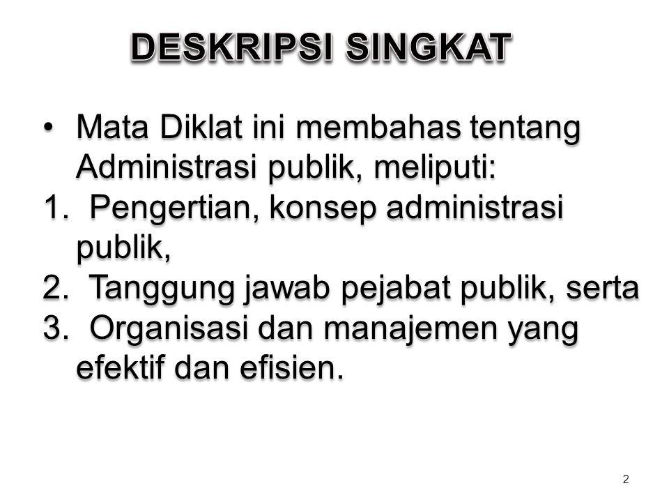 Mata Diklat ini membahas tentang Administrasi publik, meliputi: 1. Pengertian, konsep administrasi publik, 2. Tanggung jawab pejabat publik, serta 3.