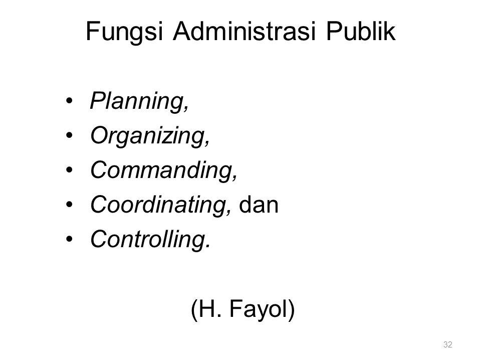 Fungsi Administrasi Publik Planning, Organizing, Commanding, Coordinating, dan Controlling. (H. Fayol) 32